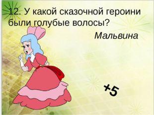 12. У какой сказочной героини были голубые волосы? Мальвина +5