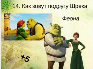 14. Как зовут подругу Шрека Феона +5