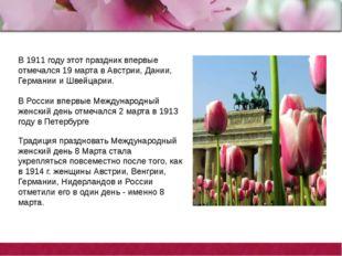 В 1911 году этот праздник впервые отмечался 19 марта в Австрии, Дании, Герман