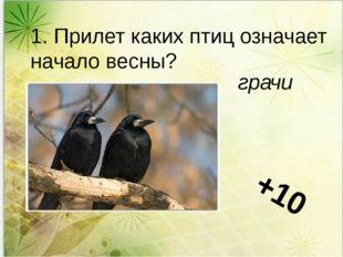 1. Прилет каких птиц означает начало весны? грачи +10
