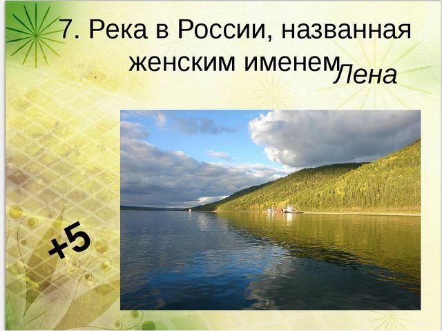7. Река в России, названная женским именем Лена +5