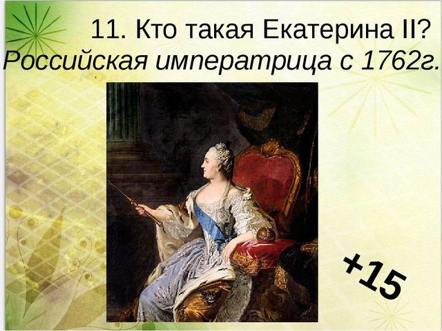 11. Кто такая Екатерина II? Российская императрица с 1762г. +15