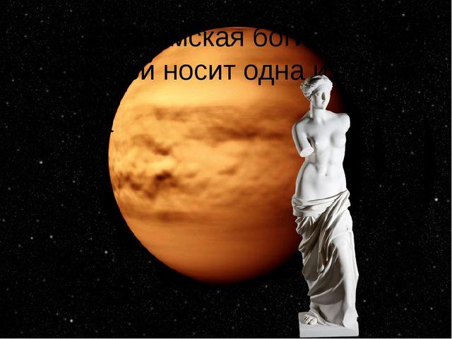 13. Древнеримская богиня любви, имя которой носит одна из планет Венера +15