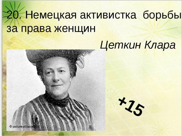 20. Немецкая активистка борьбы за права женщин Цеткин Клара +15