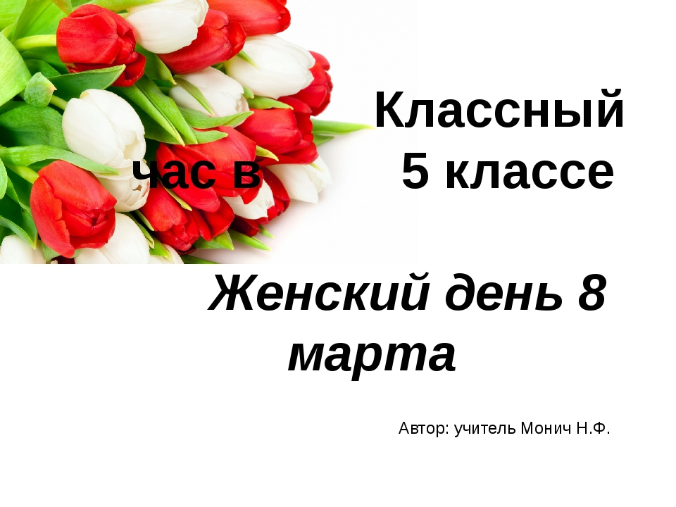 Классный час в 5 классе  Женский день 8 марта Автор: учитель Монич Н...