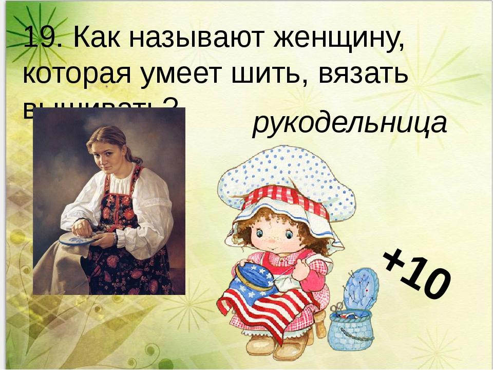 19. Как называют женщину, которая умеет шить, вязать вышивать? рукодельница...