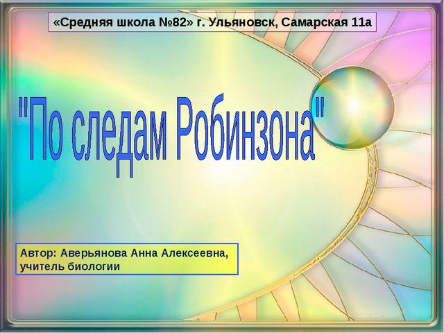 «Средняя школа №82» г. Ульяновск, Самарская 11а Автор: Аверьянова Анна Алексе...