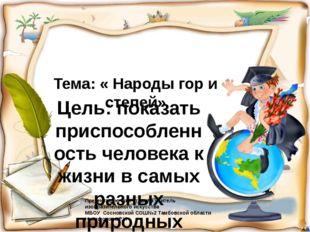 Тема: « Народы гор и степей» Цель: показать приспособленность человека к жизн