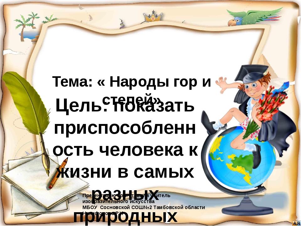 Тема: « Народы гор и степей» Цель: показать приспособленность человека к жизн...