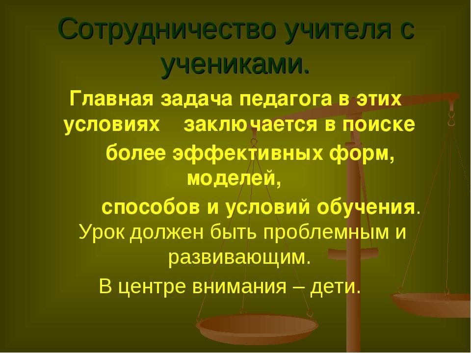 Сотрудничество учителя с учениками. Главная задача педагога в этих условиях...
