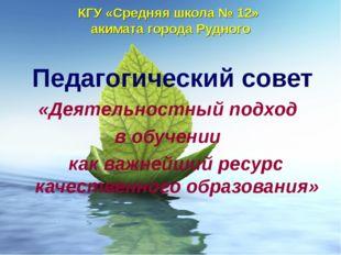 КГУ «Средняя школа № 12» акимата города Рудного Педагогический совет «Деятель