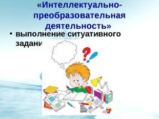 «Интеллектуально-преобразовательная деятельность» выполнение ситуативного зад
