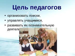 Цель педагогов организовать поиски, управлять учащимися, развивать их познава