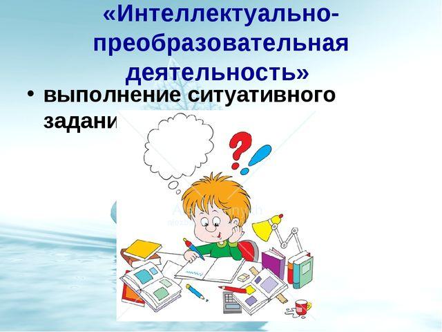 «Интеллектуально-преобразовательная деятельность» выполнение ситуативного зад...
