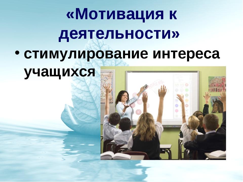 «Мотивация к деятельности» стимулирование интереса учащихся