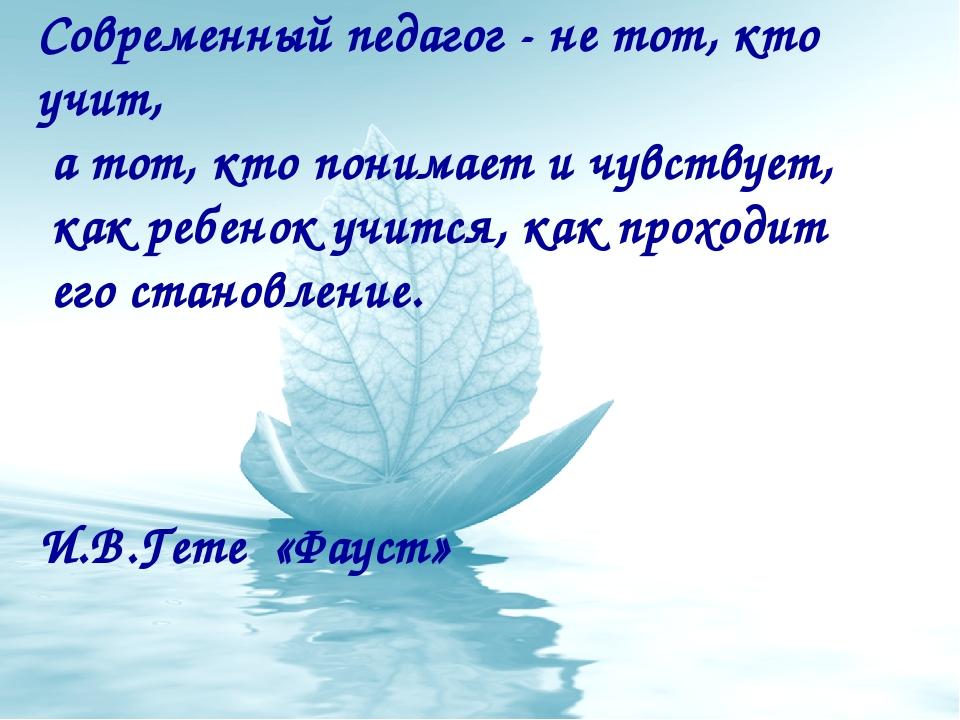 Современный педагог - не тот, кто учит, а тот, кто понимает и чувствует, как...