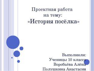 Проектная работа на тему: «История посёлка» Выполнили: Ученицы 10 класса Воро