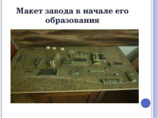 Макет завода в начале его образования
