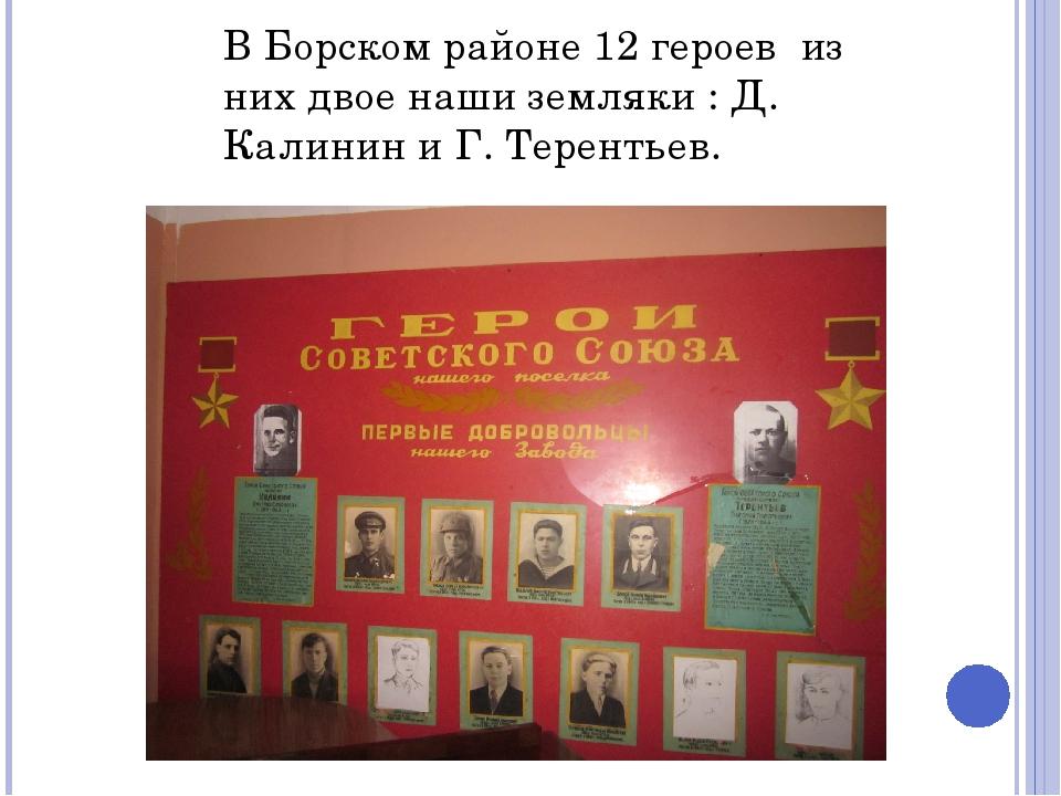В Борском районе 12 героев из них двое наши земляки : Д. Калинин и Г. Теренть...