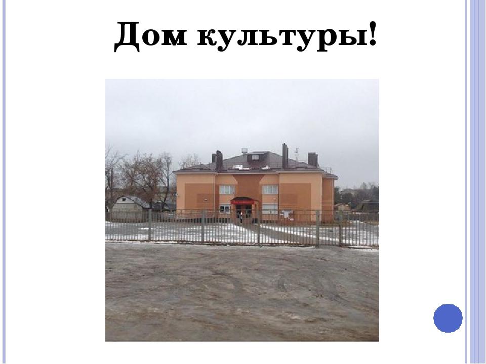 Дом культуры!
