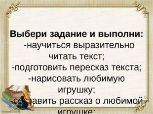 Выбери задание и выполни: -научиться выразительно читать текст; -подготовить