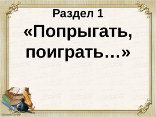 Раздел 1 «Попрыгать, поиграть…»