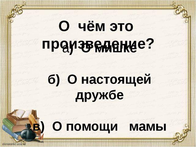 О чём это произведение? а) О мишке б) О настоящей дружбе в) О помощи мамы