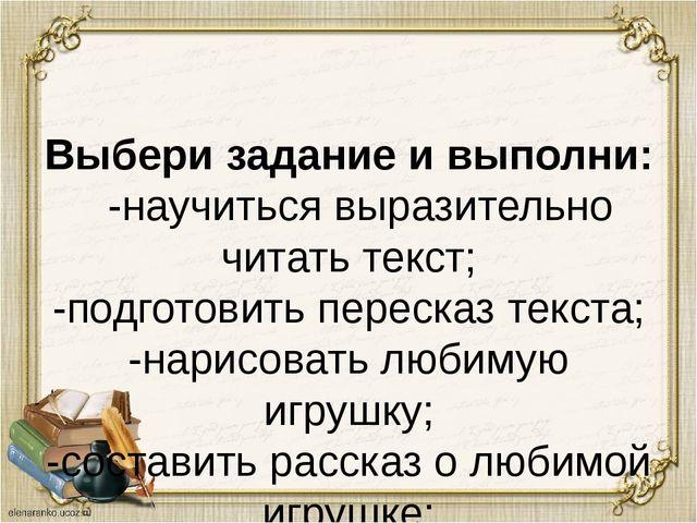 Выбери задание и выполни: -научиться выразительно читать текст; -подготовить...