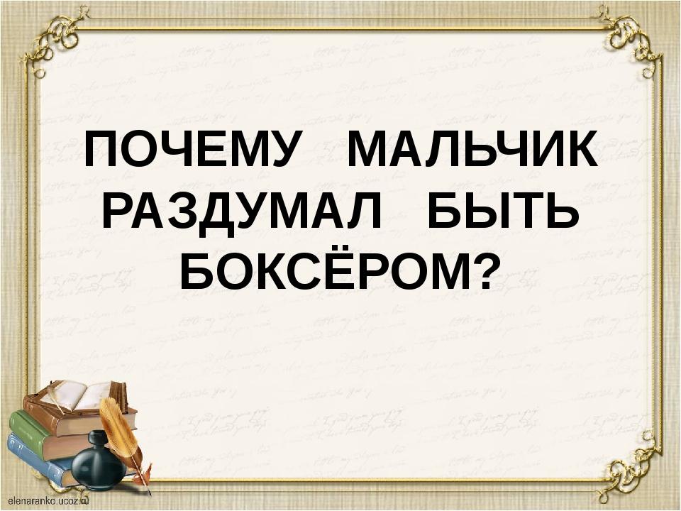 ПОЧЕМУ МАЛЬЧИК РАЗДУМАЛ БЫТЬ БОКСЁРОМ?