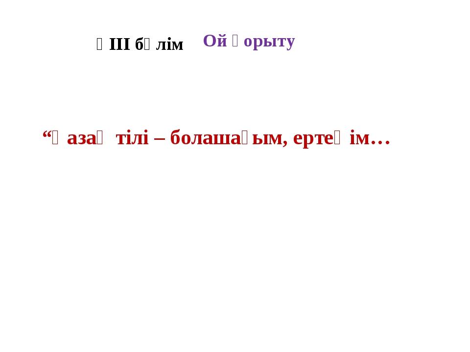 """ҮІІІ бөлім """"Қазақ тілі – болашағым, ертеңім… Ой қорыту"""