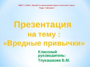 Классный руководитель: Тлукашаова Б.М. Презентация на тему : «Вредные привычк