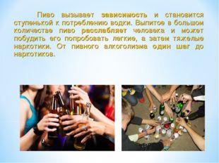 Пиво вызывает зависимость и становится ступенькой к потреблению водки. Выпит