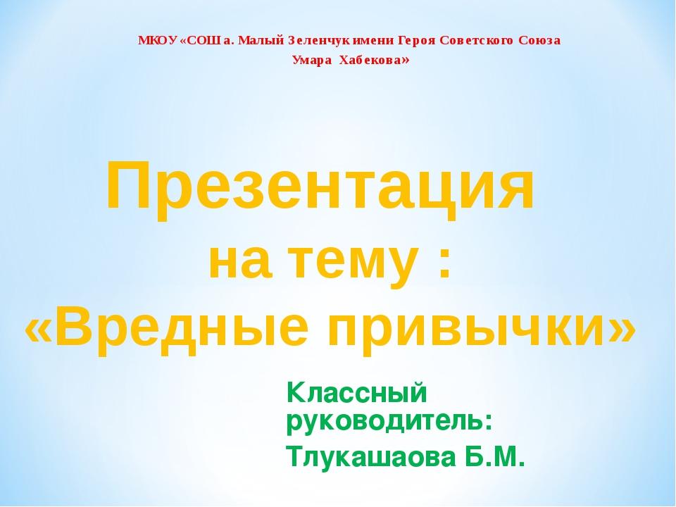 Классный руководитель: Тлукашаова Б.М. Презентация на тему : «Вредные привычк...