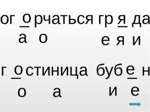 ог _ рчаться о о а гр _ да я е я г _ стиница о о а буб _ н е е и и