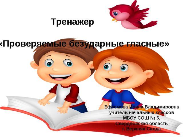 Тренажер «Проверяемые безударные гласные» Ефремова Ирина Владимировна учител...