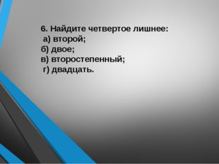 6. Найдите четвертое лишнее: а) второй;  б) двое; в) второстепенный; г) два