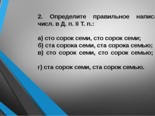 2. Определите правильное написание числ. в Д. п. II Т. п.: а) сто сорок семи,