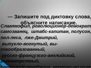 — Запишите под диктовку слова, объясните написание. Славянофил, революционер