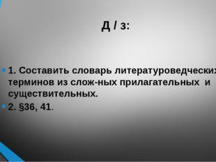 Д / з: 1. Составить словарь литературоведческих терминов из сложных прилагат