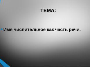 ТЕМА: Имя числительное как часть речи.
