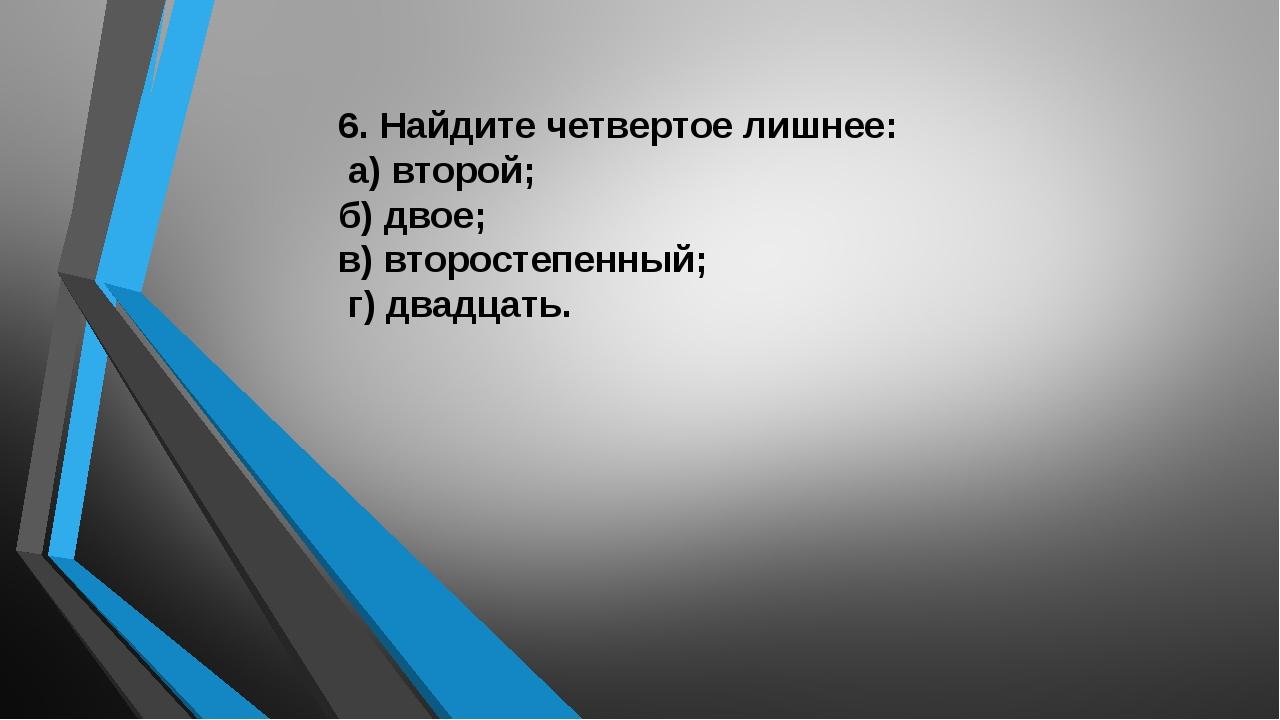 6. Найдите четвертое лишнее: а) второй;  б) двое; в) второстепенный; г) два...