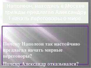 Наполеон, находясь в Москве трижды предлагал Александру l начать переговоры о
