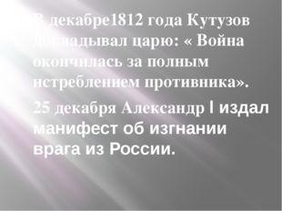 В декабре1812 года Кутузов докладывал царю: « Война окончилась за полным истр