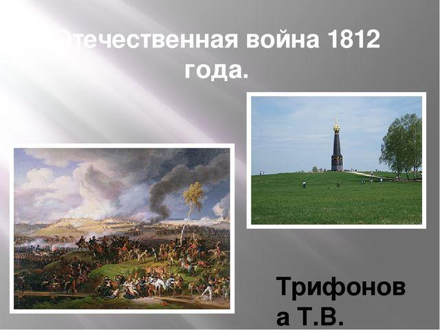 Отечественная война 1812 года. Трифонова Т.В. учитель истории и обществознания