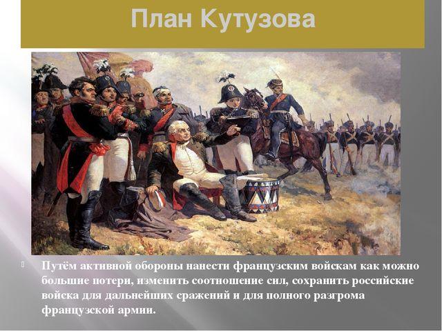 План Кутузова Путём активной обороны нанести французским войскам как можно бо...