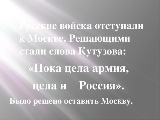 Русские войска отступали к Москве. Решающими стали слова Кутузова: «Пока цел...