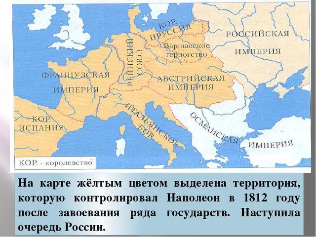 На карте жёлтым цветом выделена территория, которую контролировал Наполеон в...