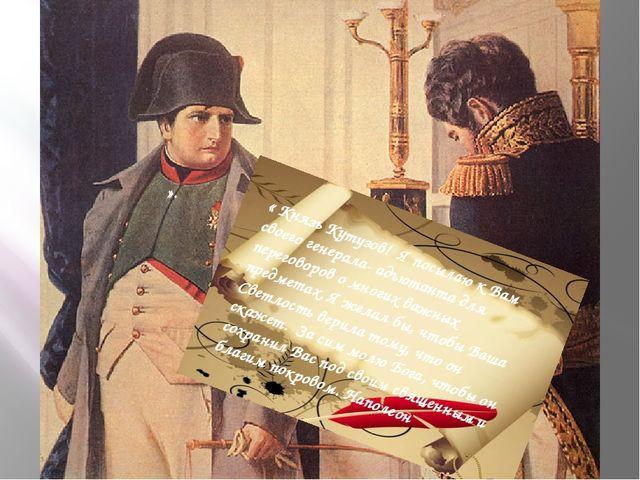 ». « Князь Кутузов! Я посылаю к Вам своего генерала- адъютанта для переговоро...