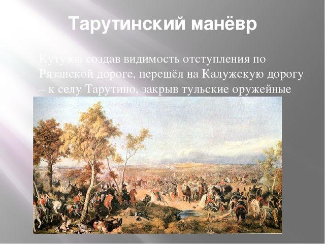 Тарутинский манёвр Кутузов создав видимость отступления по Рязанской дороге,...