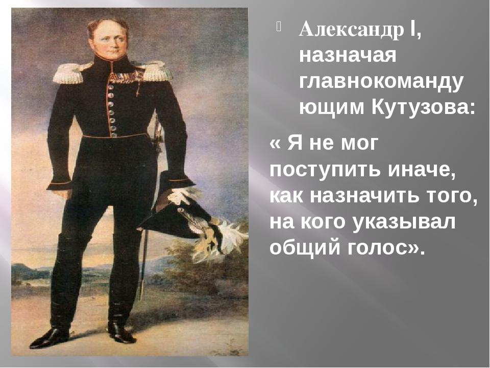 Александр l, назначая главнокомандующим Кутузова: « Я не мог поступить иначе,...
